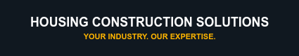 Housing Construction Solutions Your Industry. Our Expertise.