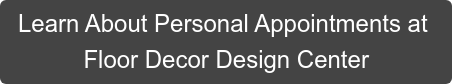 Learn About Personal Appointments at Floor Decor Design Center