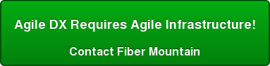 Agile DX Requires Agile Infrastructure! Contact Fiber Mountain