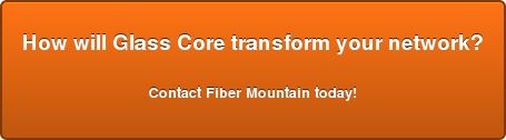 How will Glass Core transform your network?  Contact Fiber Mountain today!