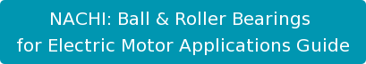 NACHI: Ball & Roller Bearings  for Electric Motor Applications Guide