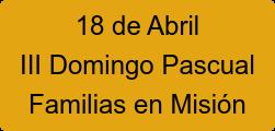 18 de Abril III Domingo Pascual Familias en Misión