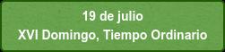 19 de julio  XVI Domingo, Tiempo Ordinario