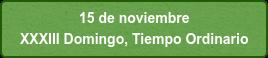 15 de noviembre  XXXIII Domingo, Tiempo Ordinario