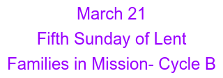 March 21 Fifth Sunday of Lent  Families in Mission- Cycle B