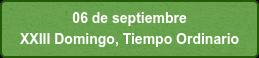 06 de septiembre  XXIII Domingo, Tiempo Ordinario