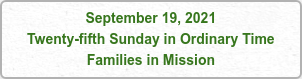 September 19, 2021 Twenty-fifth Sunday in Ordinary Time Families in Mission