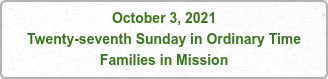 October 3, 2021 Twenty-seventh Sunday in Ordinary Time Families in Mission