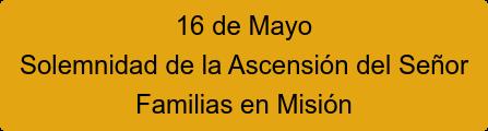 16 de Mayo Solemnidad de la Ascensión del Señor Familias en Misión