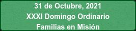31 de Octubre, 2021 XXXI Domingo Ordinario Familias en Misión