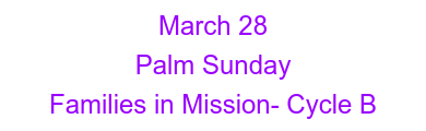 March 28 Palm Sunday  Families in Mission- Cycle B