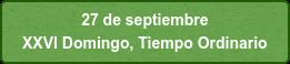 27 de septiembre  XXVI Domingo, Tiempo Ordinario