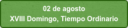 02 de agosto  XVIII Domingo, Tiempo Ordinario