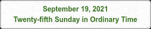September 19, 2021 Twenty-fifth Sunday in Ordinary Time