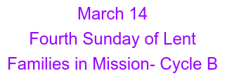 March 14 Fourth Sunday of Lent  Families in Mission- Cycle B