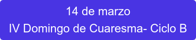 14 de marzo IV Domingo de Cuaresma- Ciclo B