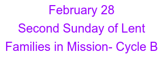 February 28 Second Sunday of Lent  Families in Mission- Cycle B