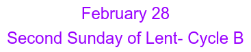 February 28 Second Sunday of Lent- Cycle B