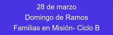 28 de marzo Domingo de Ramos Familias en Misión- Ciclo B
