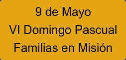 9 de Mayo VI Domingo Pascual Familias en Misión