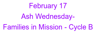 February 17 Ash Wednesday-  Families in Mission - Cycle B