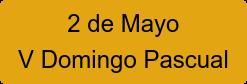 2 de Mayo V Domingo Pascual