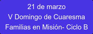 21 de marzo V Domingo de Cuaresma Familias en Misión- Ciclo B