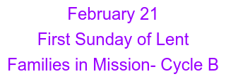 February 21 First Sunday of Lent  Families in Mission- Cycle B