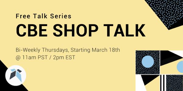 Free Talk Series –CBE Shop Talk: Bi-Weekly Thursdays, Starting March 18th @ 11am PST/2pm EST
