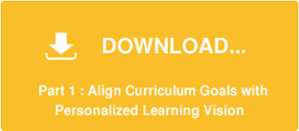 DOWNLOAD...     Part 1 : Align Curriculum Goals with  Personalized Learning Vision