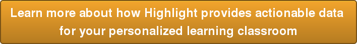 Learn more about how Highlight provides actionable data  for your personalized learning classroom