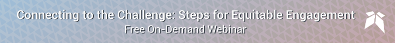 Connecting to the Challenge: Steps for Equitable Engagement - Free On-Demand Webinar