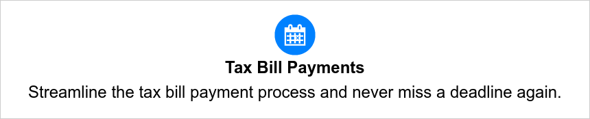 Tax Bill Payments Streamline the tax bill payment process and never miss a deadline again.