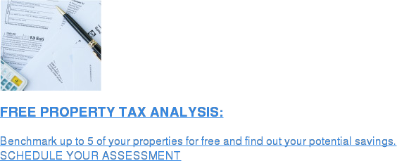 FREE PROPERTY TAX ANALYSIS:  Benchmark up to 5 of your properties for free and find out your potential  savings. SCHEDULE YOUR ASSESSMENT