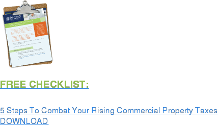 FREE CHECKLIST:  5 Steps To Combat Your Rising Commercial Property Taxes DOWNLOAD