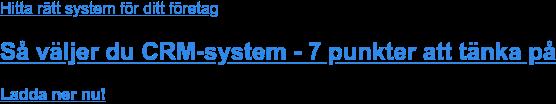 Hitta rätt system för ditt företag  Så väljer du CRM-system - 7 punkter att tänka på Ladda ner nu!