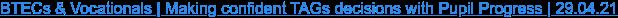 BTECs & Vocationals | Making confident TAGs decisions with Pupil Progress |  29.04.21