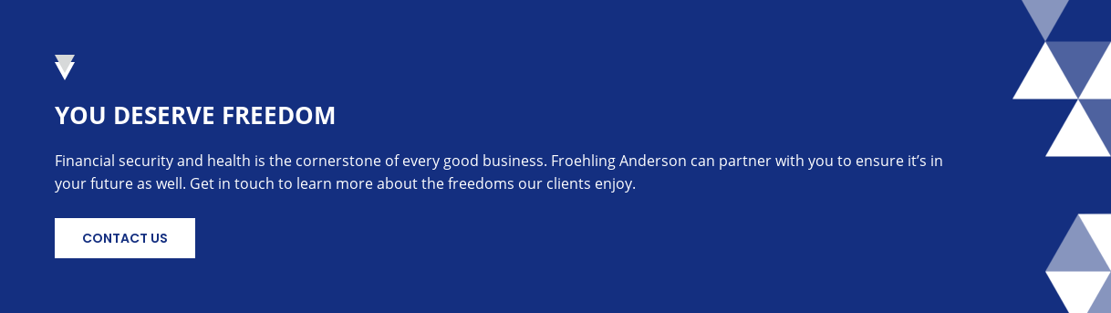 You Deserve Freedom  Financial security and health is the cornerstone of every good business.  Froehling Anderson can partner with you to ensure it's in your future as well.  Get in touch to learn more about the freedoms our clients enjoy. Contact Us