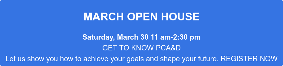 MARCH OPEN HOUSE Saturday, March 30 11 am-2:30 pm GET TO KNOW PCA&D Let us show you how to  achieve your goals and shape your future. REGISTER NOW