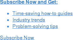 Subscribe Now and Get:   * Time-saving how-to guides   * Industry trends   * Problem-solving tips Subscribe Now