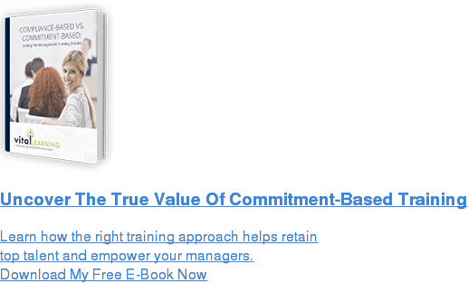 Uncover The True Value Of Commitment-Based Training  Learn how the right training approach helps retain top talent and empower your managers. Download My Free E-Book Now