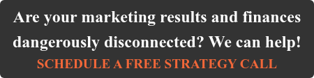 Are your marketing results and finances dangerously disconnected? We can help! SCHEDULE A FREE STRATEGY CALL