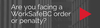 Are you facing a WorkSafeBC order of penalty?