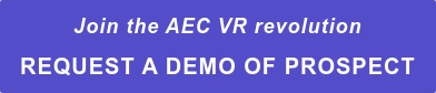 Join the AEC VR revolution REQUEST A DEMO OF PROSPECT