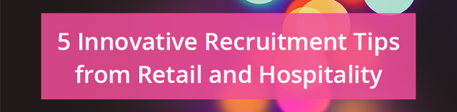 5 innovative recruitment tips from retail and hospitality