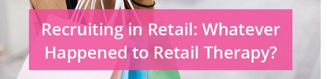 Recruiting in retail: Whatever happened to retail therapy?