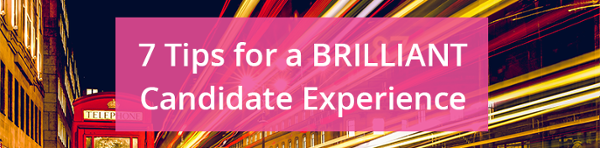 7 tips for a brilliant candidate experience