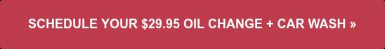 SCHEDULE YOUR $29.95 OIL CHANGE + CAR WASH»
