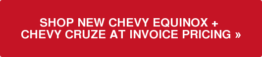 SHOP NEW CHEVY EQUINOX +  CHEVY CRUZE AT INVOICE PRICING »