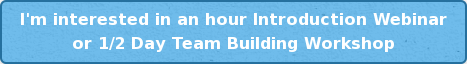 I'm interested in an hour Introduction Webinar or 1/2 Day Team Building Workshop